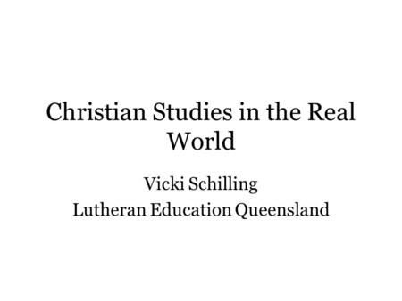 Christian Studies in the Real World Vicki Schilling Lutheran Education Queensland.