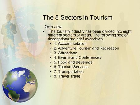 The 8 Sectors in Tourism Overview: The tourism industry has been divided into eight different sectors or areas. The following sector descriptions are brief.