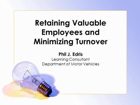 Retaining Valuable Employees and Minimizing Turnover Phil J. Edris Learning Consultant Department of Motor Vehicles.
