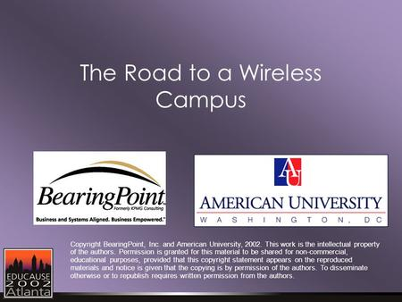 The Road to a Wireless Campus Copyright BearingPoint, Inc. and American University, 2002. This work is the intellectual property of the authors. Permission.