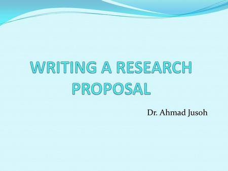 Dr. Ahmad Jusoh. On what criteria are research proposal judged? Do you have a clear idea of what you plan to research? Does your proposal have focus?