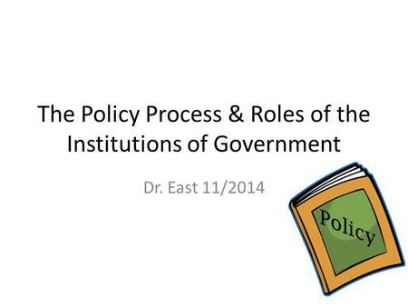The Policy Process & Roles of the Institutions of Government Dr. East 11/2014.