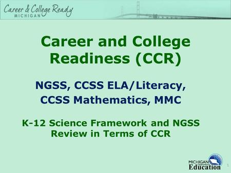 Career and College Readiness (CCR) NGSS, CCSS ELA/Literacy, CCSS Mathematics, MMC K-12 Science Framework and NGSS Review in Terms of CCR 1.