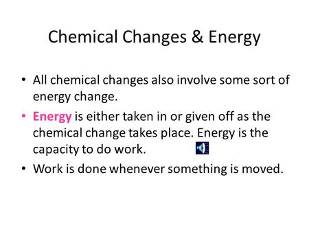 Chemical Changes & Energy All chemical changes also involve some sort of energy change. Energy is either taken in or given off as the chemical change.