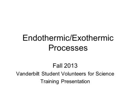 Endothermic/Exothermic Processes Fall 2013 Vanderbilt Student Volunteers for Science Training Presentation.