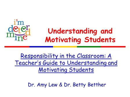 Understanding and Motivating Students Responsibility in the Classroom: A Teacher's Guide to Understanding and Motivating Students Dr. Amy Lew & Dr. Betty.