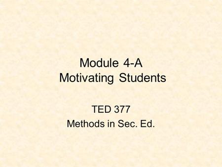 Module 4-A Motivating Students TED 377 Methods in Sec. Ed.