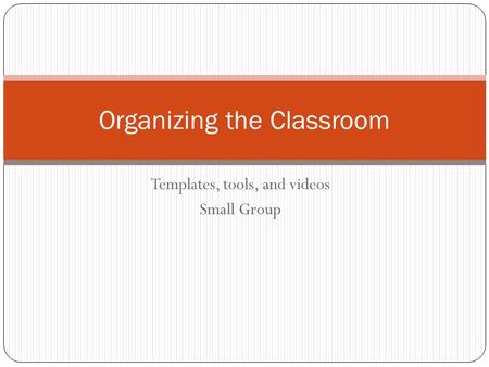 Templates, tools, and videos Small Group Organizing the Classroom.