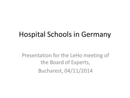 Hospital Schools in Germany Presentation for the LeHo meeting of the Board of Experts, Bucharest, 04/11/2014.