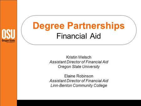 Degree Partnerships Financial Aid Kristin Welsch Assistant Director of Financial Aid Oregon State University Elaine Robinson Assistant Director of Financial.