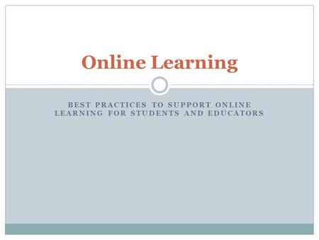 BEST PRACTICES TO SUPPORT ONLINE LEARNING FOR STUDENTS AND EDUCATORS Online Learning.