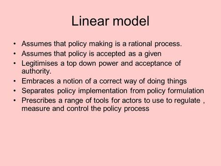 Linear model Assumes that policy making is a rational process. Assumes that policy is accepted as a given Legitimises a top down power and acceptance of.