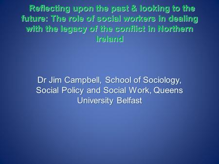 Reflecting upon the past & looking to the future: The role of social workers in dealing with the legacy of the conflict in Northern Ireland Reflecting.