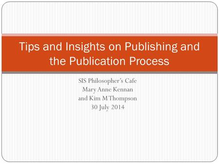 SIS Philosopher's Cafe Mary Anne Kennan and Kim M Thompson 30 July 2014 Tips and Insights on Publishing and the Publication Process.