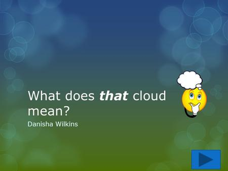 What does that cloud mean? Danisha Wilkins. Content Area: Science Grade Level: 3 rd Summary: The purpose of this instructional PowerPoint is for students.
