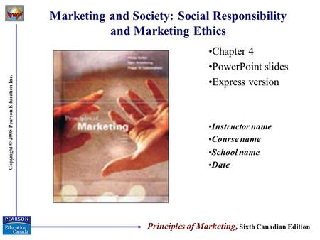 Copyright © 2005 Pearson Education Inc. Marketing and Society: Social Responsibility and Marketing Ethics Chapter 4 PowerPoint slides Express version Instructor.
