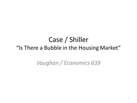 "Case / Shiller ""Is There a Bubble in the Housing Market"" Vaughan / Economics 639 1."