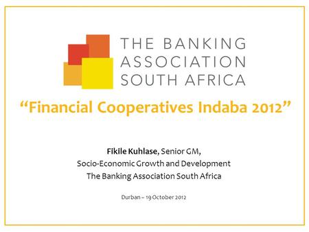 """Financial Cooperatives Indaba 2012"" Fikile Kuhlase, Senior GM, Socio-Economic Growth and Development The Banking Association South Africa Durban – 19."