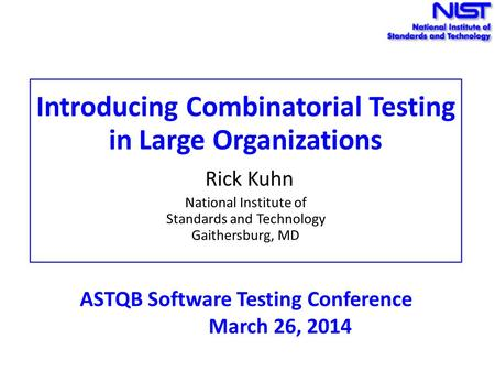 Introducing Combinatorial Testing in Large Organizations Rick Kuhn National Institute of Standards and Technology Gaithersburg, MD ASTQB Software Testing.