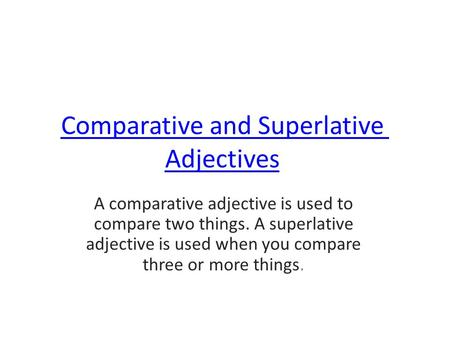 Comparative and Superlative Adjectives A comparative adjective is used to compare two things. A superlative adjective is used when you compare three or.