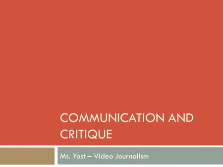 COMMUNICATION AND CRITIQUE Ms. Yost – Video Journalism.