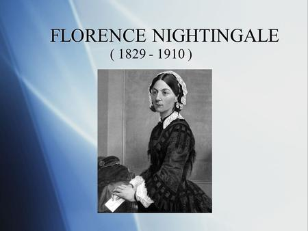 FLORENCE NIGHTINGALE ( 1829 - 1910 ).  She was born in Florence, Italy on May 12, 1829 SS he was born in Florence, Italy on May 12, 1829.