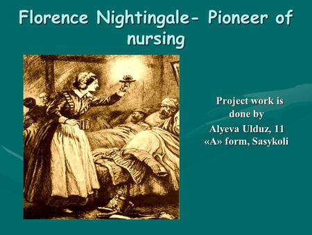 Florence Nightingale- Pioneer of nursing Project work is done by Alyeva Ulduz, 11 «A» form, Sasykoli.