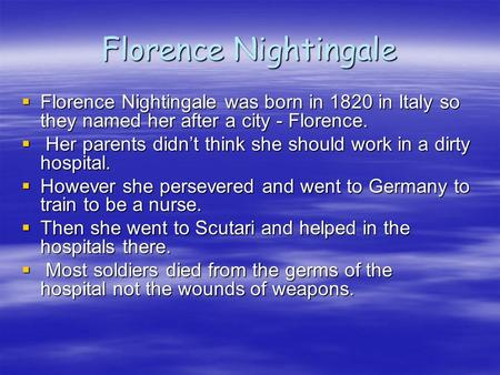 Florence Nightingale  Florence Nightingale was born in 1820 in Italy so they named her after a city - Florence.  Her parents didn't think she should.
