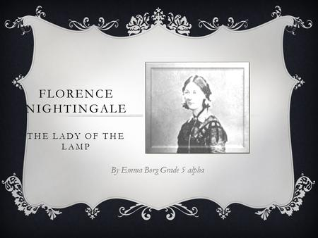 FLORENCE NIGHTINGALE THE LADY OF THE LAMP By Emma Borg Grade 5 alpha.