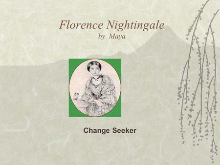 Florence Nightingale by Maya Change Seeker. Biography  Born in Italy May 12 1820, and was named after the city.  Her parents then moved to England.