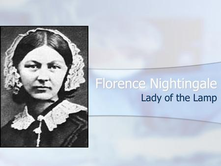 Florence Nightingale Lady of the Lamp. Florence and the Patient Nightingale believed that caring for the sick was a component of Christianity Nightingale.