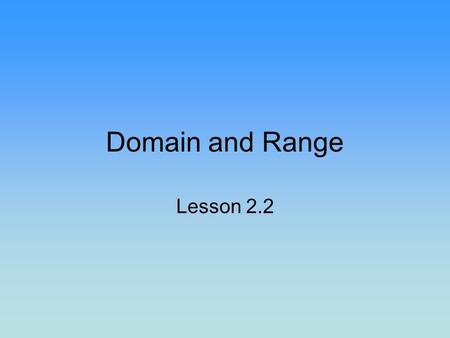 Domain and Range Lesson 2.2. Home on the Range What kind of range are we talking about? What does it have to do with domain? Are domain and range.