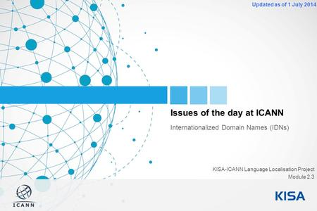 1 Updated as of 1 July 2014 Issues of the day at ICANN Internationalized Domain Names (IDNs) KISA-ICANN Language Localisation Project Module 2.3.