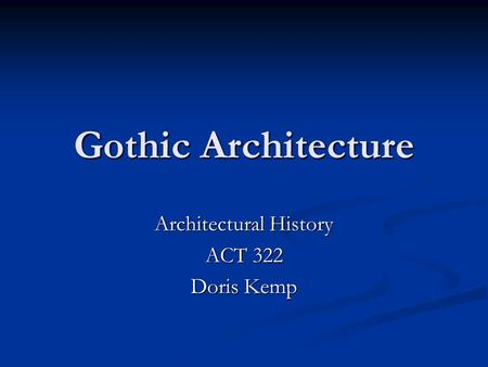 Gothic Architecture Architectural History ACT 322 Doris Kemp.