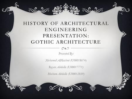 HISTORY OF ARCHITECTURAL ENGINEERING PRESENTATION: GOTHIC ARCHITECTURE Presented By: Mohamed AlHashmi (U00018674) Rayan Abdulla (U00017771) Hesham Abdulla.