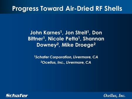 Ocellus, Inc. Progress Toward Air-Dried RF Shells John Karnes 1, Jon Streit 1, Don Bittner 1, Nicole Petta 1, Shannan Downey 2, Mike Droege 2 1 Schafer.