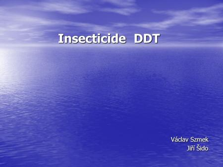 Insecticide DDT Václav Szmek Jiří Šido. Physical and chemical properties DDT Chemical name Chemical name 4,4'-(2,2,2-trichloroethane- 1,1-diyl)bis(chlorobenzene)