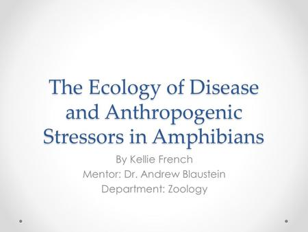 The Ecology of Disease and Anthropogenic Stressors in Amphibians By Kellie French Mentor: Dr. Andrew Blaustein Department: Zoology.