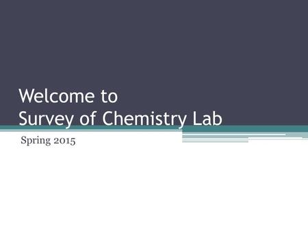 Welcome to Survey of Chemistry Lab Spring 2015. Agenda Introductions Course Information Student Responsibilities Lab SAPs Equipment Check-in (goggles.