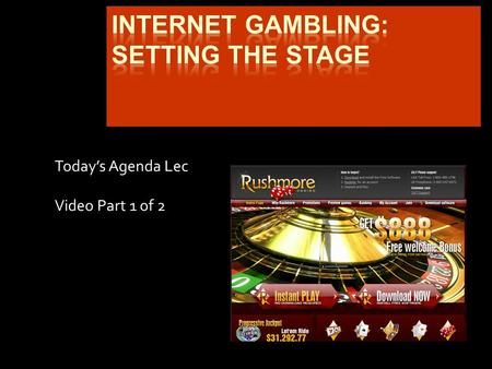 Today's Agenda Lec Video Part 1 of 2. Internet Gambling: Tale of the Tape Oct 1995  Liechtenstein conducts online purchase of lottery tickets 1996-1997.