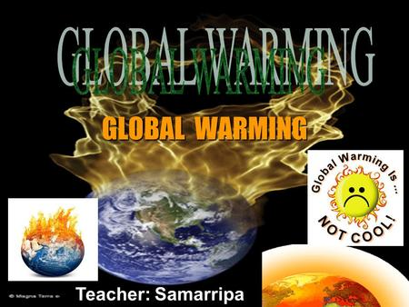 Teacher: Samarripa GLOBAL WARMING. The Global Warming & The Greenhouse Effect.