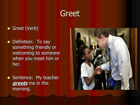 Greet Greet (Verb) Greet (Verb) Definition: To say something friendly or welcoming to someone when you meet him or her. Definition: To say something friendly.