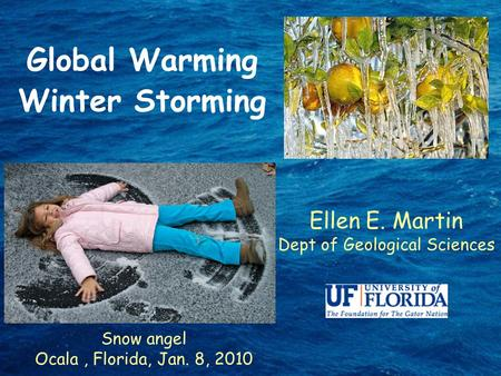 Global Warming Winter Storming Ellen E. Martin Dept of Geological Sciences Snow angel Ocala, Florida, Jan. 8, 2010.
