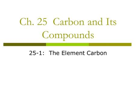 Ch. 25 Carbon and Its Compounds 25-1: The Element Carbon.