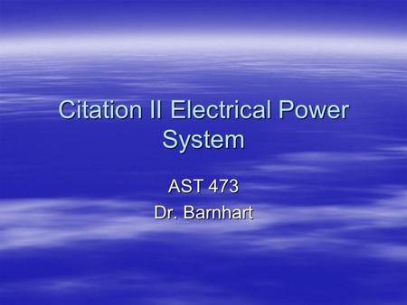 Citation II Electrical Power System AST 473 Dr. Barnhart.
