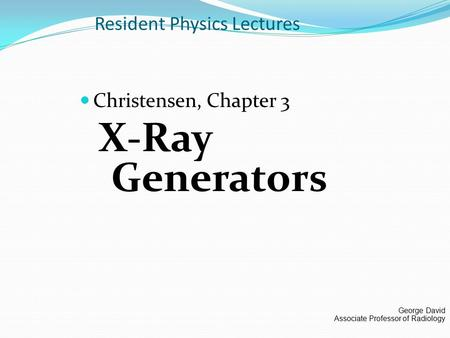 Resident Physics Lectures Christensen, Chapter 3 X-Ray Generators George David Associate Professor of Radiology.