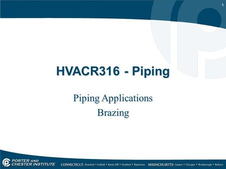 1 HVACR316 - Piping Piping Applications Brazing Piping Applications Brazing.