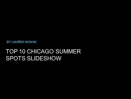 TOP 10 CHICAGO SUMMER SPOTS SLIDESHOW BY LAUREN NOWAK.