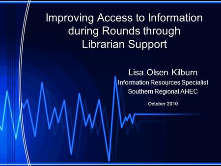 Improving Access to Information during Rounds through Librarian Support Lisa Olsen Kilburn Information Resources Specialist Southern Regional AHEC October.