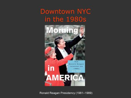 Downtown NYC in the 1980s Ronald Reagan Presidency (1981–1989)